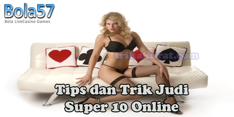 Tips dan Trik Judi Super 10 Online Agen Bola57